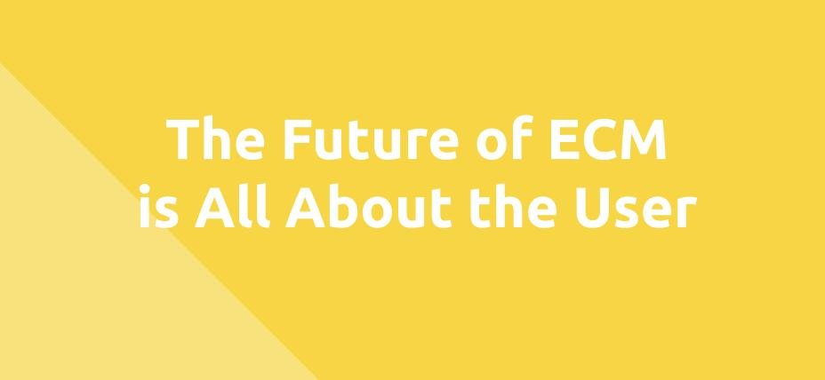 The Future of the ECM is All About the User