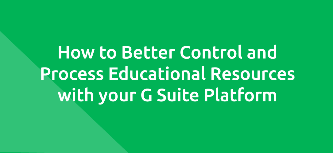 How to Better Control and Process Educational Resources with your G Suite Platform