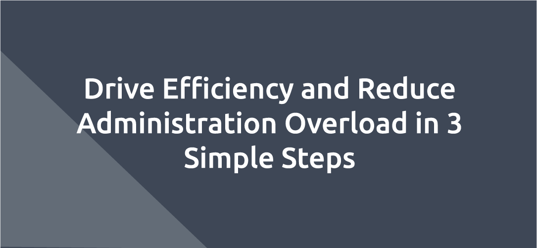 Drive Efficiency and Reduce Administration Overload in 3 Simple Steps