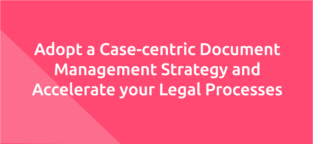 Adopt a Case-centric Document Management Strategy and Accelerate your Legal Processes