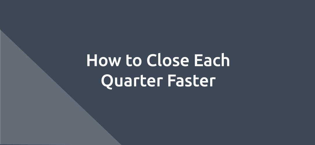 How to Close Each Quarter Faster