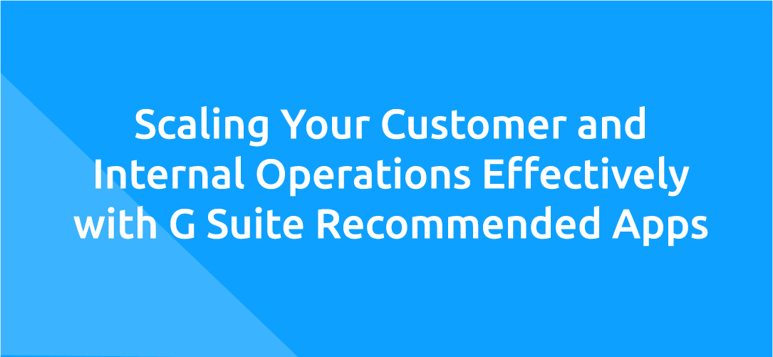 Scaling Your Customer and Internal Operations Effectively with G Suite Recommended Apps