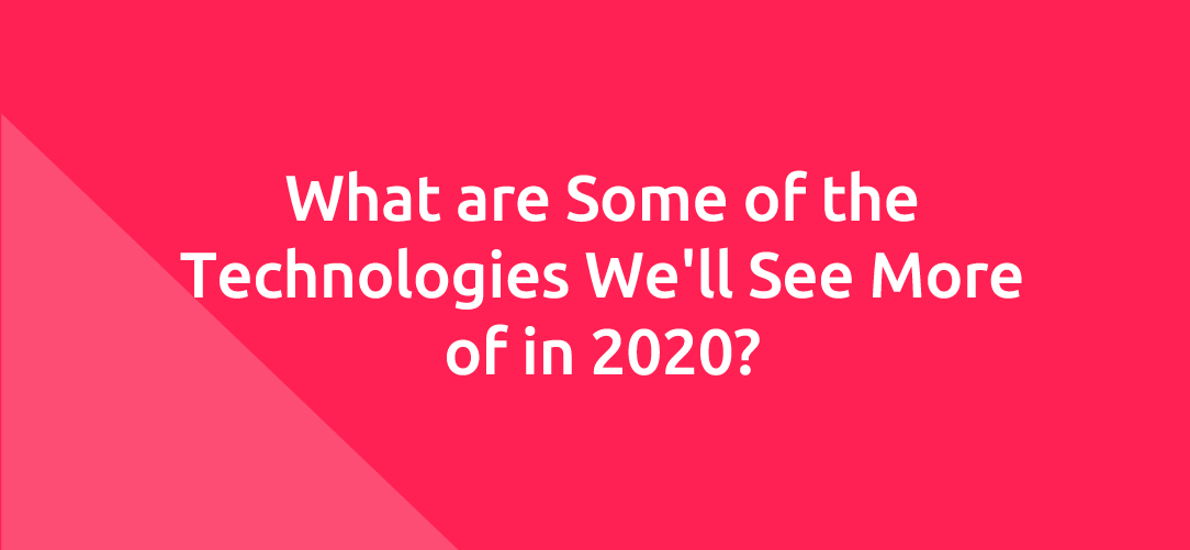 What are Some of the Technologies We'll See More of in 2020?