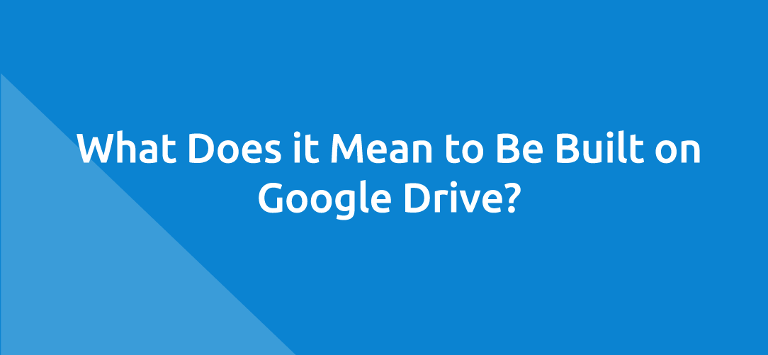 What Does it Mean to Be Built on Google Drive?