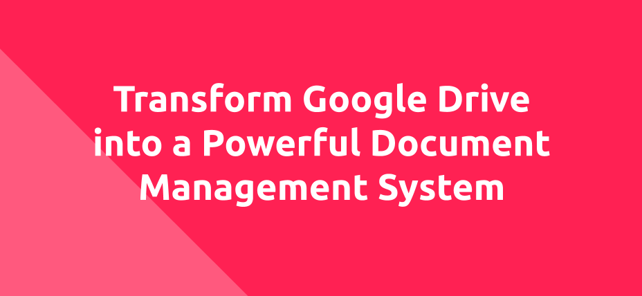 Transform Google Drive Into Powerful Document Management System