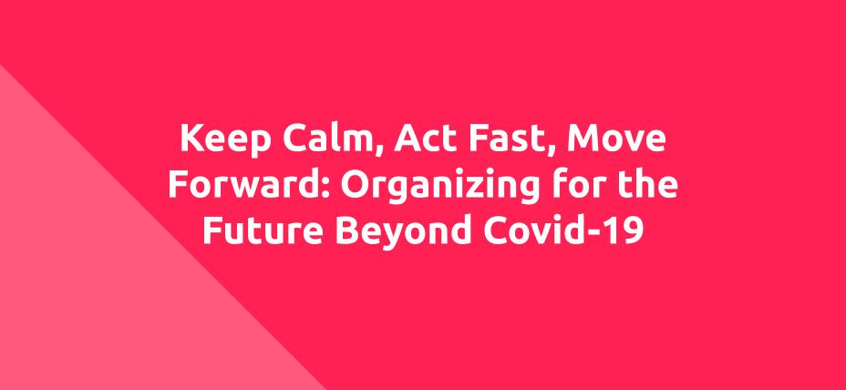 Keep Calm, Act Fast, Move Forward: Organizing for the Future Beyond COVID-19